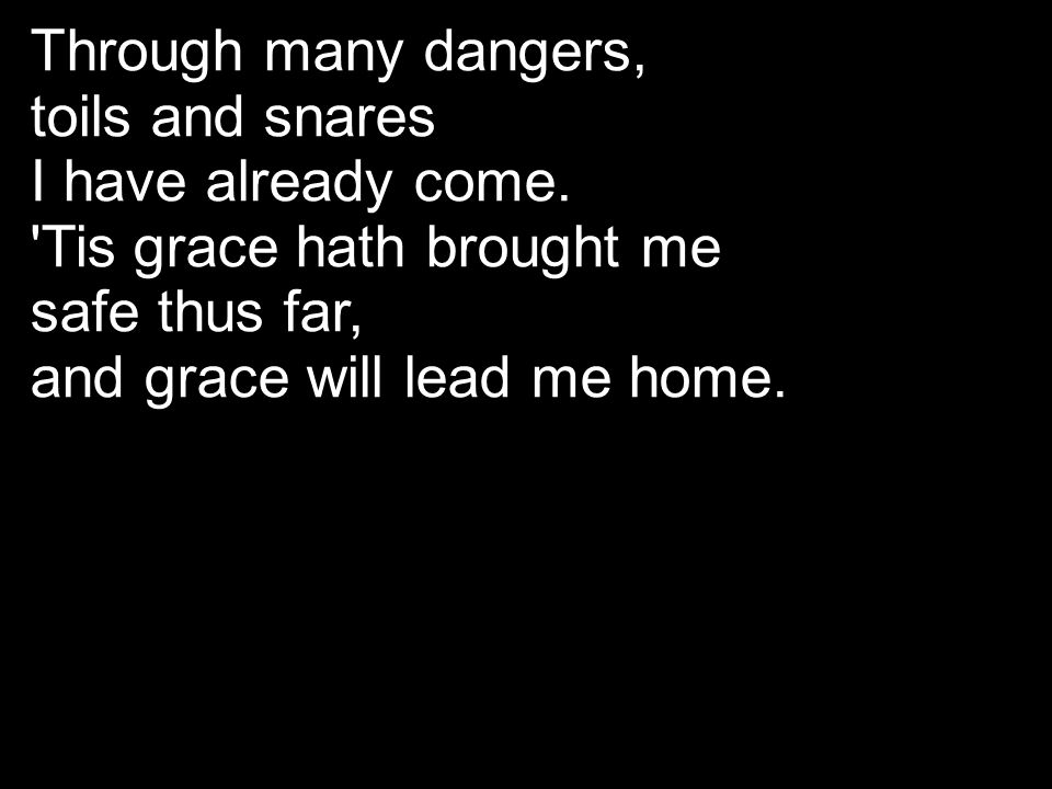 Through many dangers, toils and snares I have already come. 'Tis grace hath brought me safe thus far, and grace will lead me home.