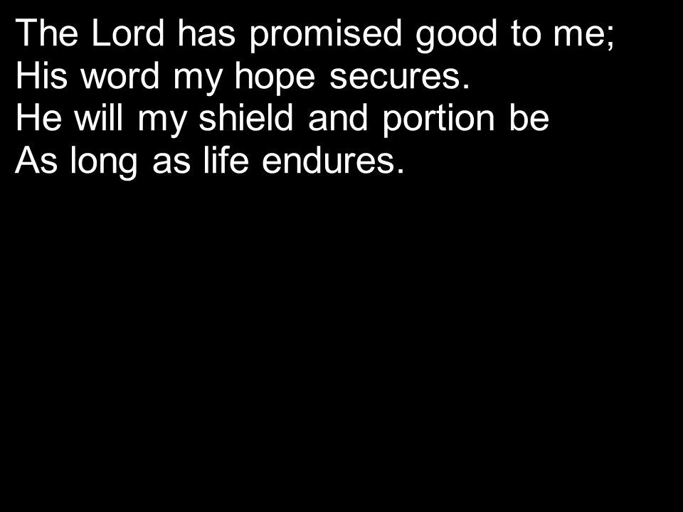 The Lord has promised good to me; His word my hope secures. He will my shield and portion be As long as life endures.