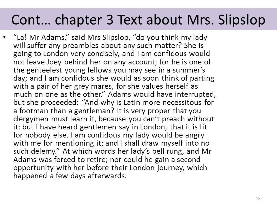 """Cont… chapter 3 Text about Mrs. Slipslop """"La! Mr Adams,"""" said Mrs Slipslop, """"do you think my lady will suffer any preambles about any such matter? She"""