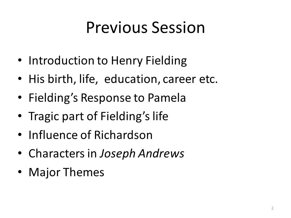 Previous Session Introduction to Henry Fielding His birth, life, education, career etc. Fielding's Response to Pamela Tragic part of Fielding's life I