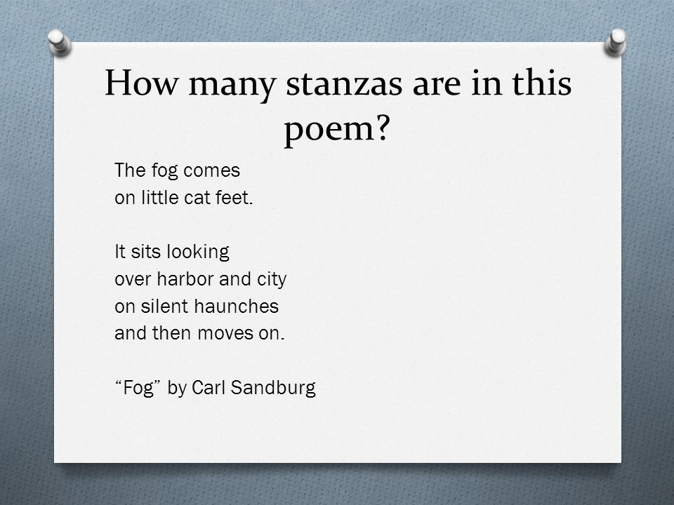"How many stanzas are in this poem? The fog comes on little cat feet. It sits looking over harbor and city on silent haunches and then moves on. ""Fog"""