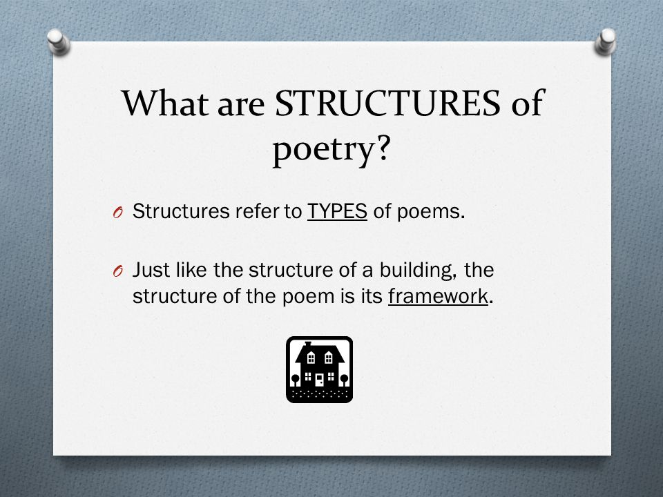 What are STRUCTURES of poetry? O Structures refer to TYPES of poems. O Just like the structure of a building, the structure of the poem is its framewo