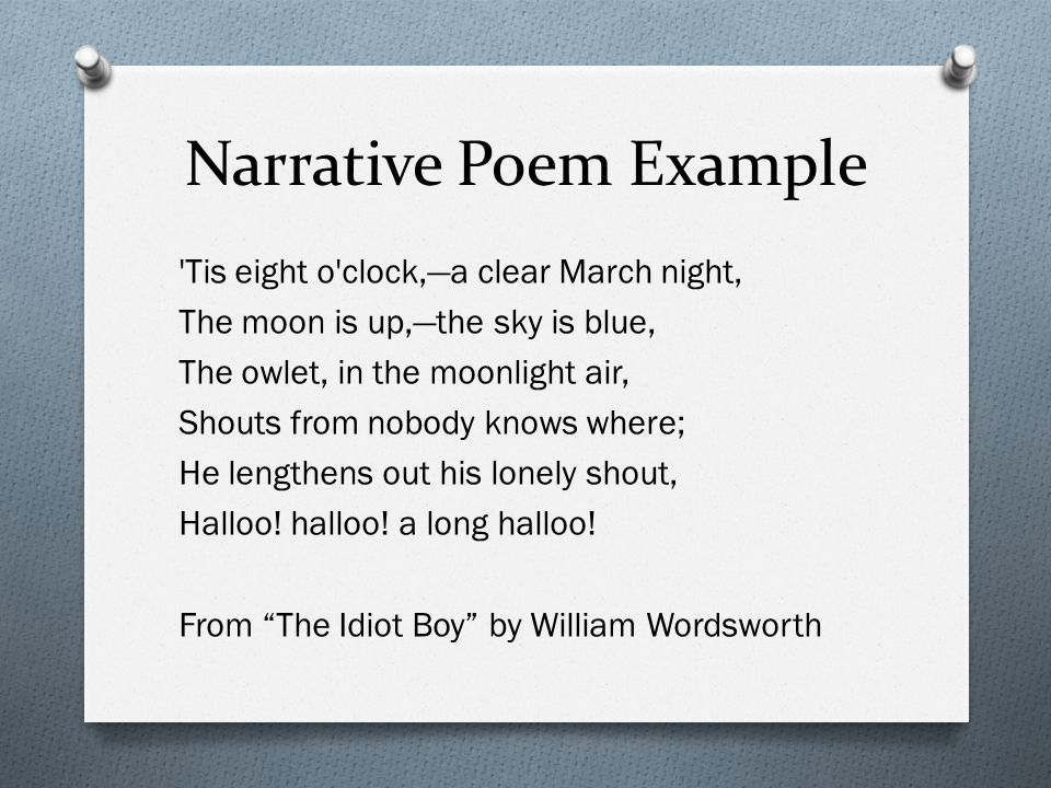 Narrative Poem Example 'Tis eight o'clock,—a clear March night, The moon is up,—the sky is blue, The owlet, in the moonlight air, Shouts from nobody k
