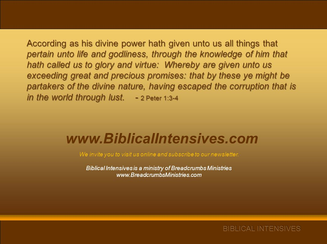 www.BiblicalIntensives.com According as his divine power hath given unto us all things that pertain unto life and godliness, through the knowledge of him that hath called us to glory and virtue: Whereby are given unto us exceeding great and precious promises: that by these ye might be partakers of the divine nature, having escaped the corruption that is in the world through lust.