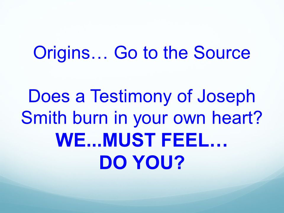 Origins… Go to the Source Does a Testimony of Joseph Smith burn in your own heart.