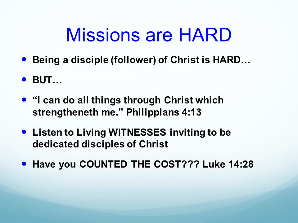 Missions are HARD Being a disciple (follower) of Christ is HARD… BUT… I can do all things through Christ which strengtheneth me. Philippians 4:13 Listen to Living WITNESSES inviting to be dedicated disciples of Christ Have you COUNTED THE COST .