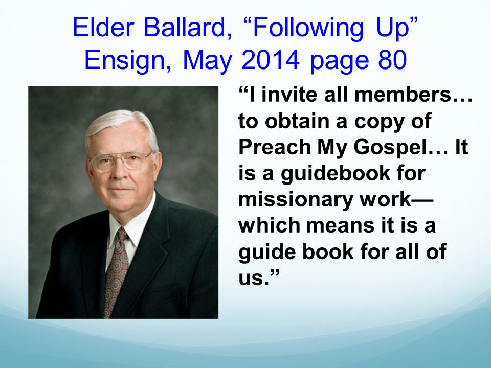 Elder Ballard, Following Up Ensign, May 2014 page 80 I invite all members… to obtain a copy of Preach My Gospel… It is a guidebook for missionary work— which means it is a guide book for all of us.