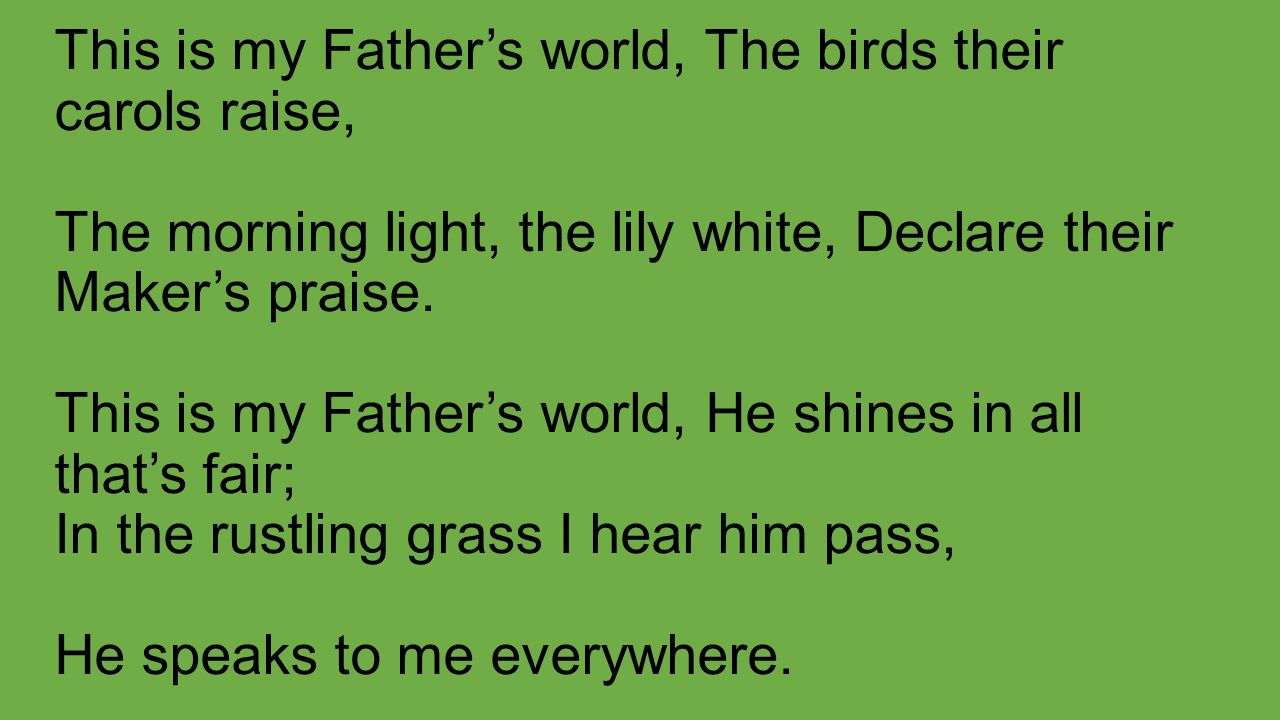 This is my Father's world, The birds their carols raise, The morning light, the lily white, Declare their Maker's praise. This is my Father's world, H