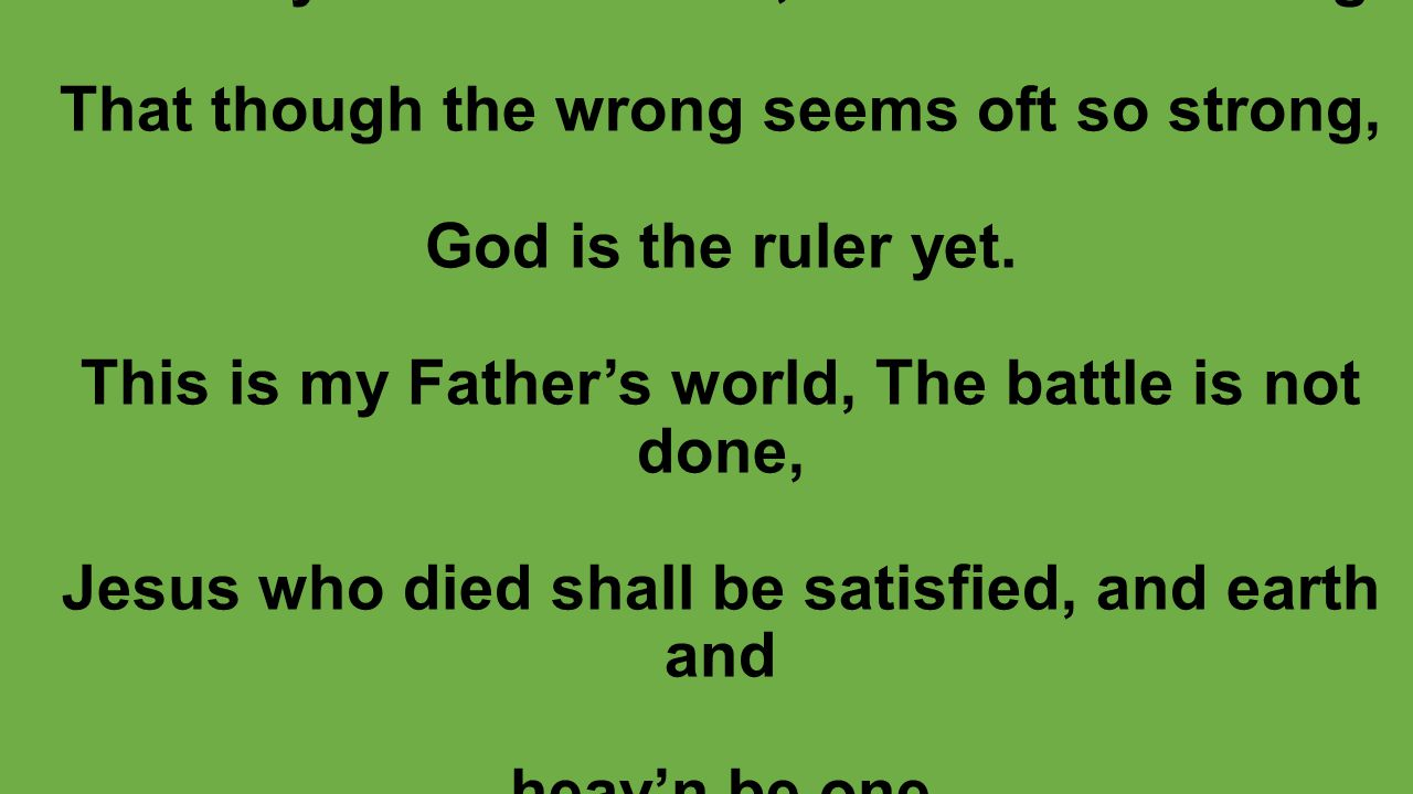 This is my Father's world, O let me ne'er forget That though the wrong seems oft so strong, God is the ruler yet.
