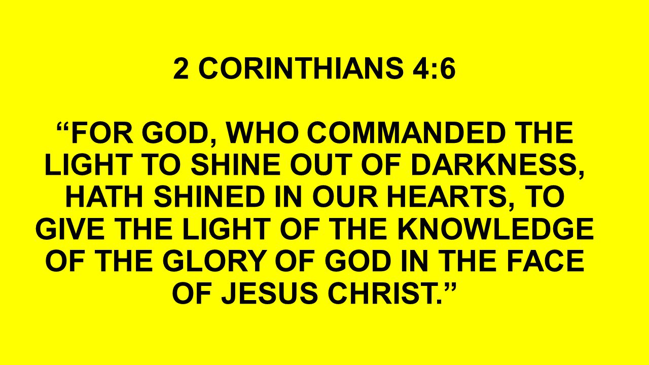 """2 CORINTHIANS 4:6 """"FOR GOD, WHO COMMANDED THE LIGHT TO SHINE OUT OF DARKNESS, HATH SHINED IN OUR HEARTS, TO GIVE THE LIGHT OF THE KNOWLEDGE OF THE GLO"""