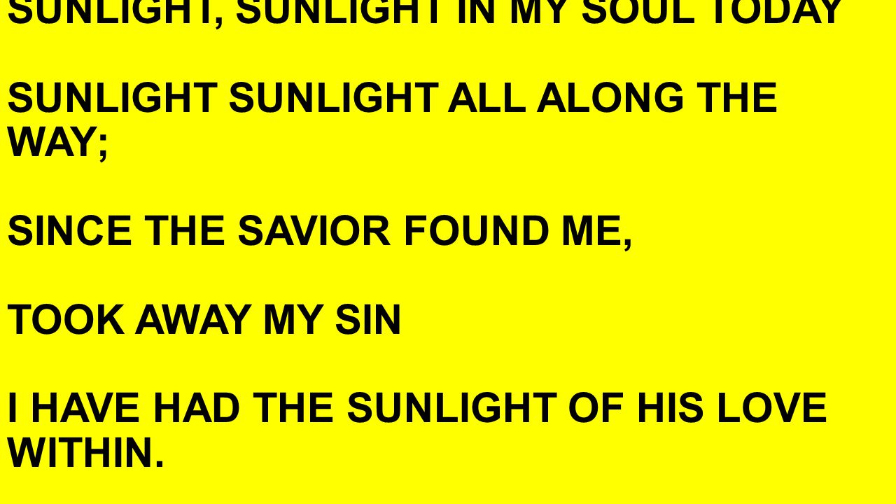 SUNLIGHT, SUNLIGHT IN MY SOUL TODAY SUNLIGHT SUNLIGHT ALL ALONG THE WAY; SINCE THE SAVIOR FOUND ME, TOOK AWAY MY SIN I HAVE HAD THE SUNLIGHT OF HIS LOVE WITHIN.