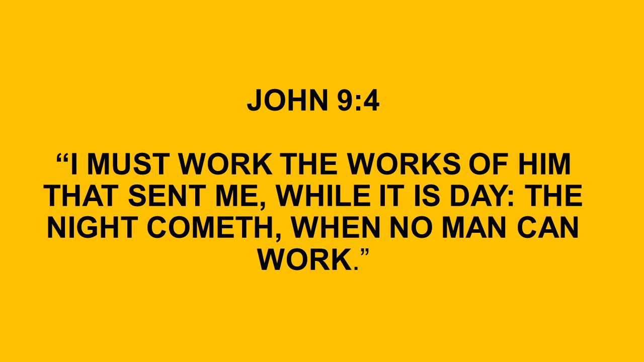 JOHN 9:4 I MUST WORK THE WORKS OF HIM THAT SENT ME, WHILE IT IS DAY: THE NIGHT COMETH, WHEN NO MAN CAN WORK.