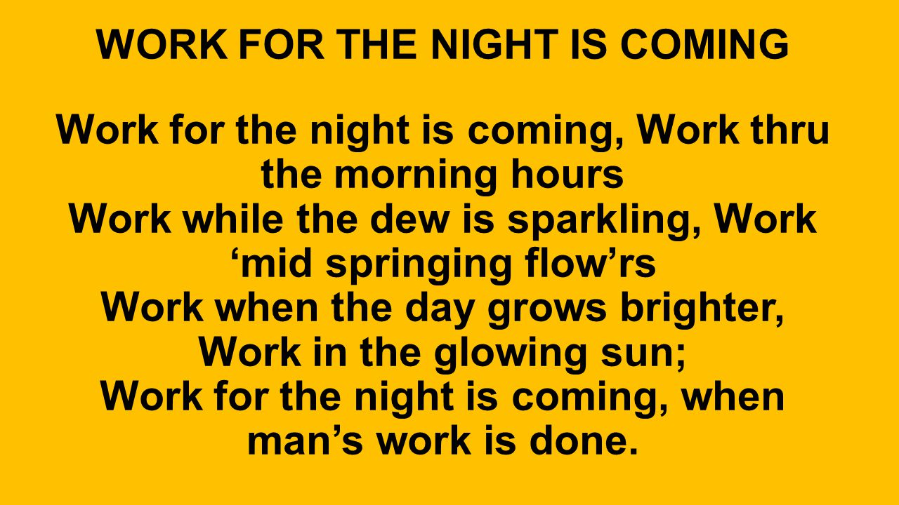 WORK FOR THE NIGHT IS COMING Work for the night is coming, Work thru the morning hours Work while the dew is sparkling, Work 'mid springing flow'rs Work when the day grows brighter, Work in the glowing sun; Work for the night is coming, when man's work is done.
