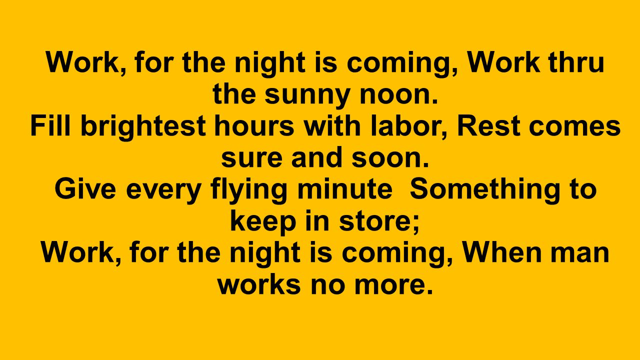 Work, for the night is coming, Work thru the sunny noon. Fill brightest hours with labor, Rest comes sure and soon. Give every flying minute Something
