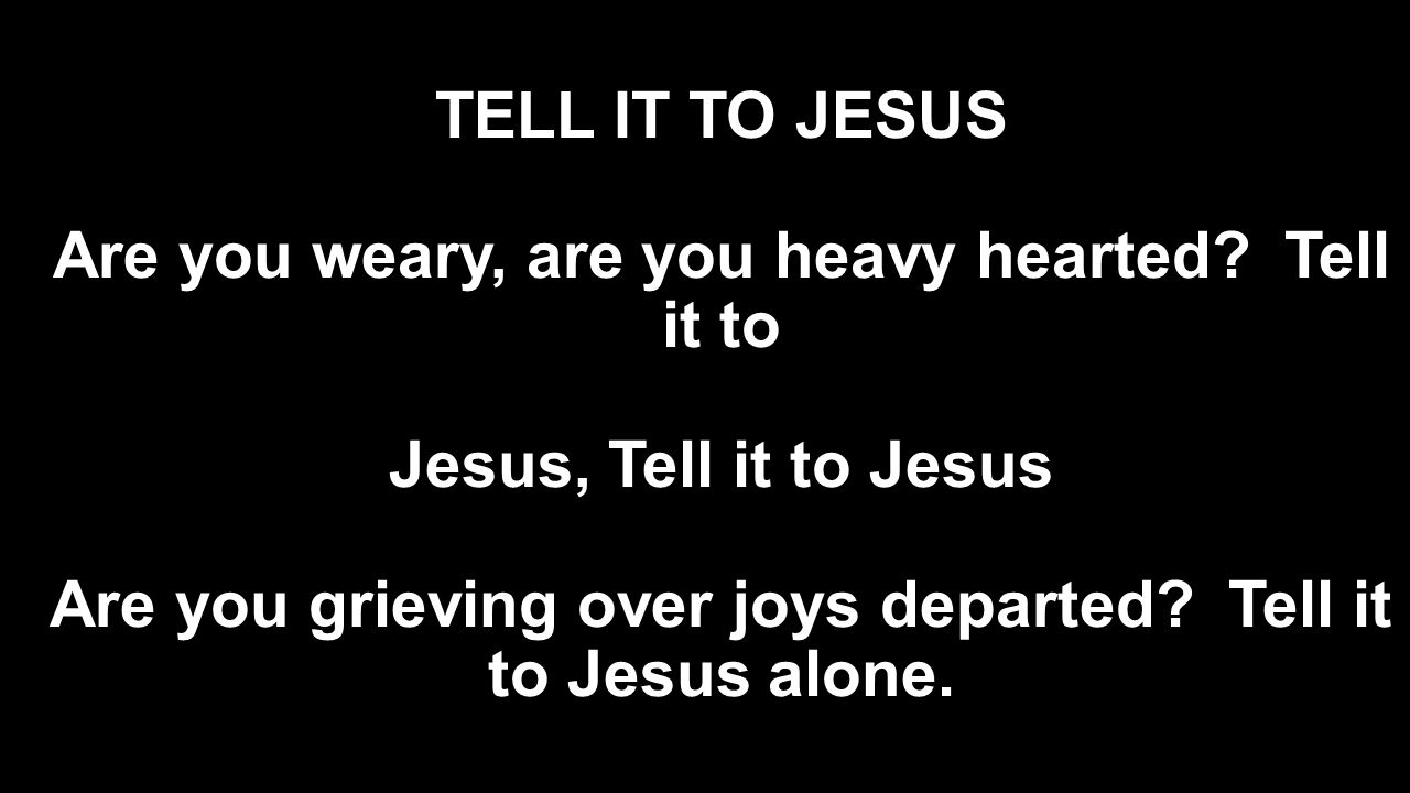 TELL IT TO JESUS Are you weary, are you heavy hearted? Tell it to Jesus, Tell it to Jesus Are you grieving over joys departed? Tell it to Jesus alone.