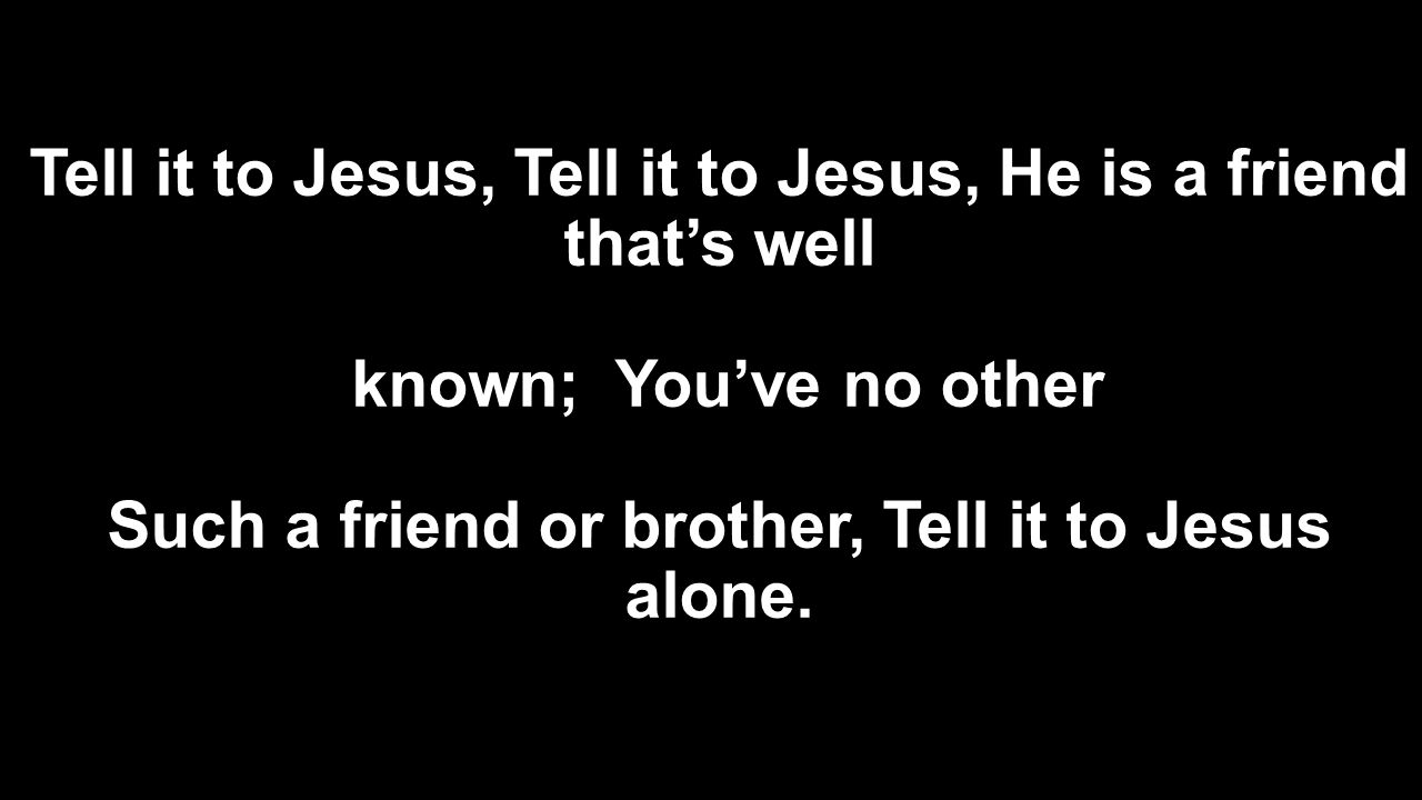 Tell it to Jesus, Tell it to Jesus, He is a friend that's well known; You've no other Such a friend or brother, Tell it to Jesus alone.