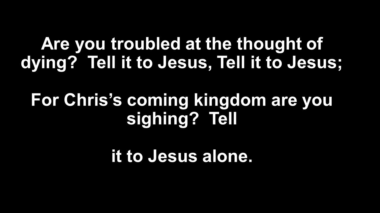 Are you troubled at the thought of dying? Tell it to Jesus, Tell it to Jesus; For Chris's coming kingdom are you sighing? Tell it to Jesus alone.