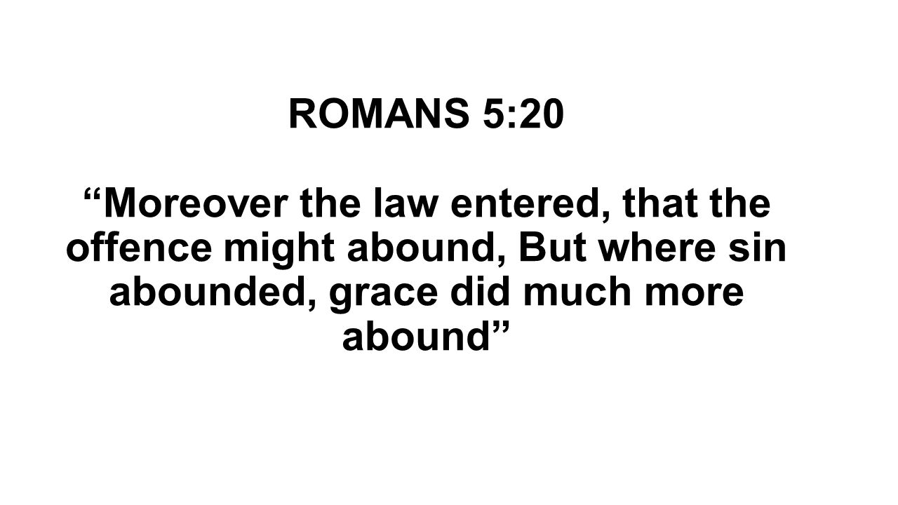 """ROMANS 5:20 """"Moreover the law entered, that the offence might abound, But where sin abounded, grace did much more abound"""""""