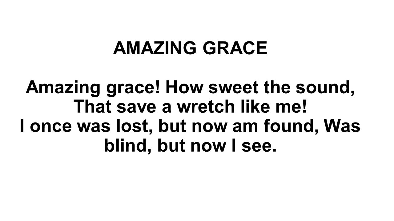 AMAZING GRACE Amazing grace! How sweet the sound, That save a wretch like me! I once was lost, but now am found, Was blind, but now I see.