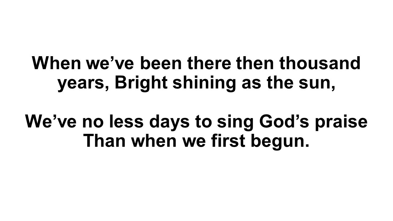 When we've been there then thousand years, Bright shining as the sun, We've no less days to sing God's praise Than when we first begun.