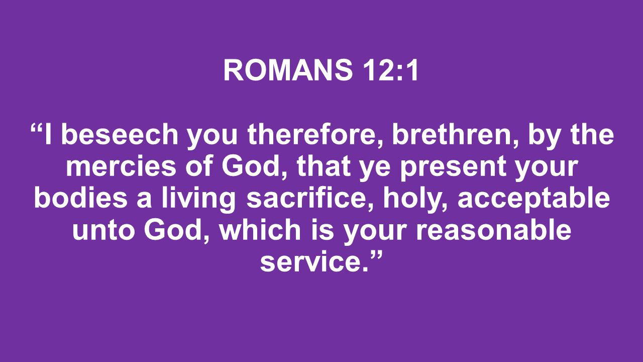 ROMANS 12:1 I beseech you therefore, brethren, by the mercies of God, that ye present your bodies a living sacrifice, holy, acceptable unto God, which is your reasonable service.