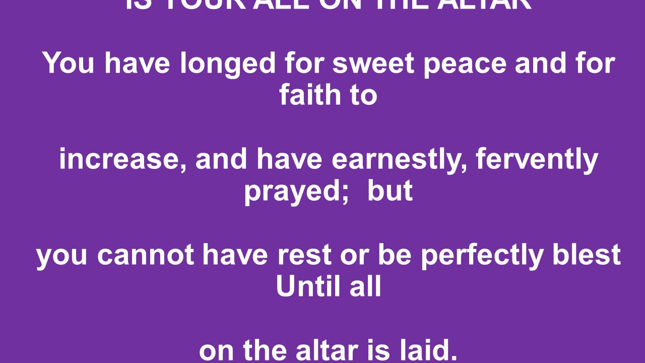 IS YOUR ALL ON THE ALTAR You have longed for sweet peace and for faith to increase, and have earnestly, fervently prayed; but you cannot have rest or be perfectly blest Until all on the altar is laid.