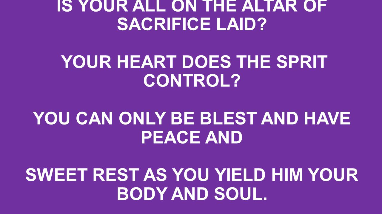 IS YOUR ALL ON THE ALTAR OF SACRIFICE LAID. YOUR HEART DOES THE SPRIT CONTROL.