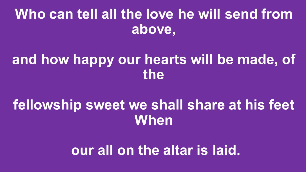 Who can tell all the love he will send from above, and how happy our hearts will be made, of the fellowship sweet we shall share at his feet When our all on the altar is laid.