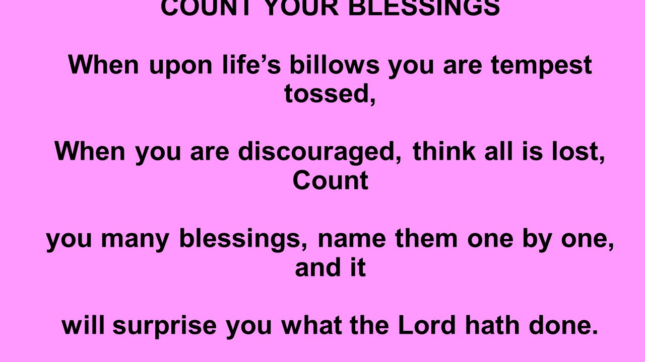COUNT YOUR BLESSINGS When upon life's billows you are tempest tossed, When you are discouraged, think all is lost, Count you many blessings, name them one by one, and it will surprise you what the Lord hath done.