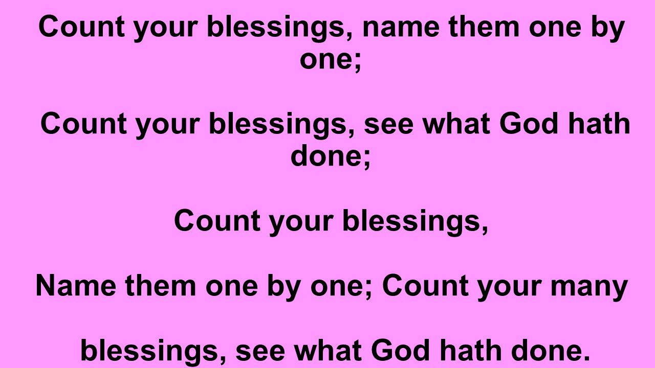 Count your blessings, name them one by one; Count your blessings, see what God hath done; Count your blessings, Name them one by one; Count your many