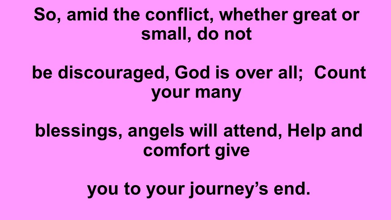 So, amid the conflict, whether great or small, do not be discouraged, God is over all; Count your many blessings, angels will attend, Help and comfort