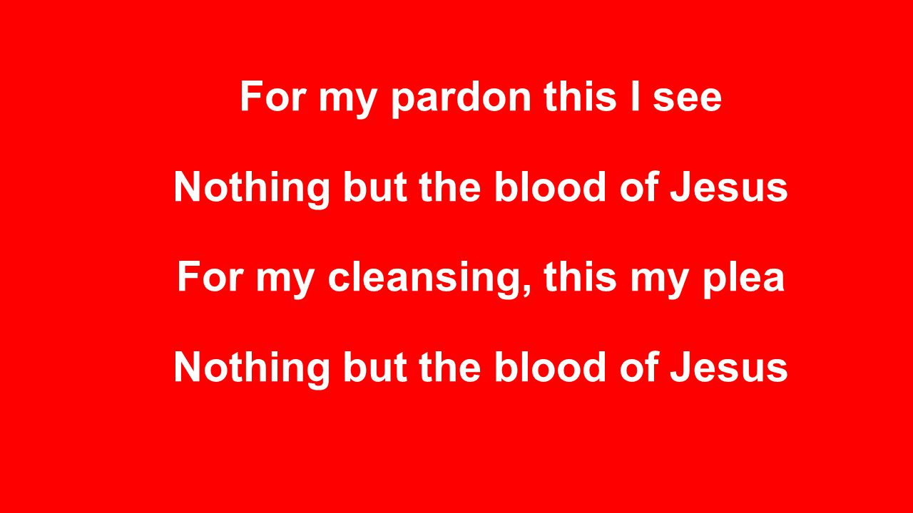 For my pardon this I see Nothing but the blood of Jesus For my cleansing, this my plea Nothing but the blood of Jesus