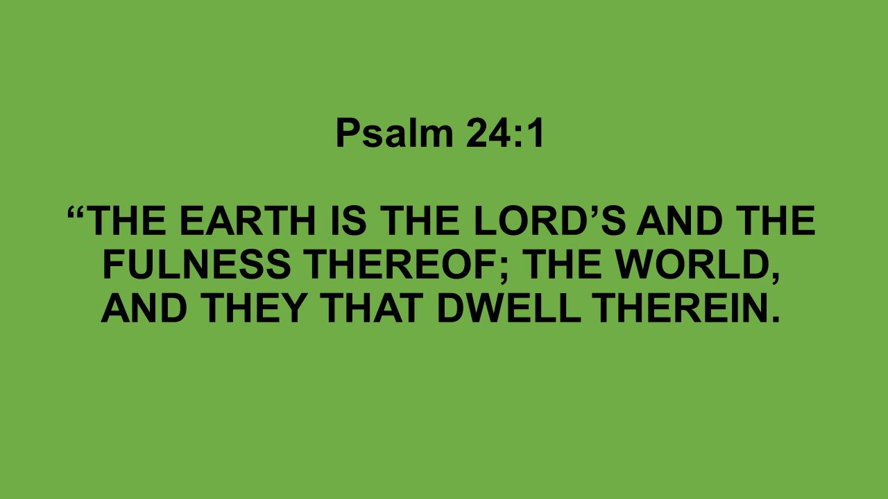 Psalm 24:1 THE EARTH IS THE LORD'S AND THE FULNESS THEREOF; THE WORLD, AND THEY THAT DWELL THEREIN.