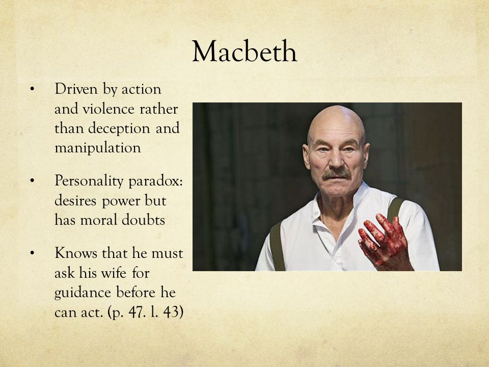 Macbeth Driven by action and violence rather than deception and manipulation Personality paradox: desires power but has moral doubts Knows that he must ask his wife for guidance before he can act.