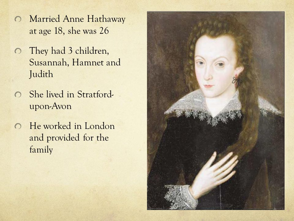 Married Anne Hathaway at age 18, she was 26 They had 3 children, Susannah, Hamnet and Judith She lived in Stratford- upon-Avon He worked in London and provided for the family