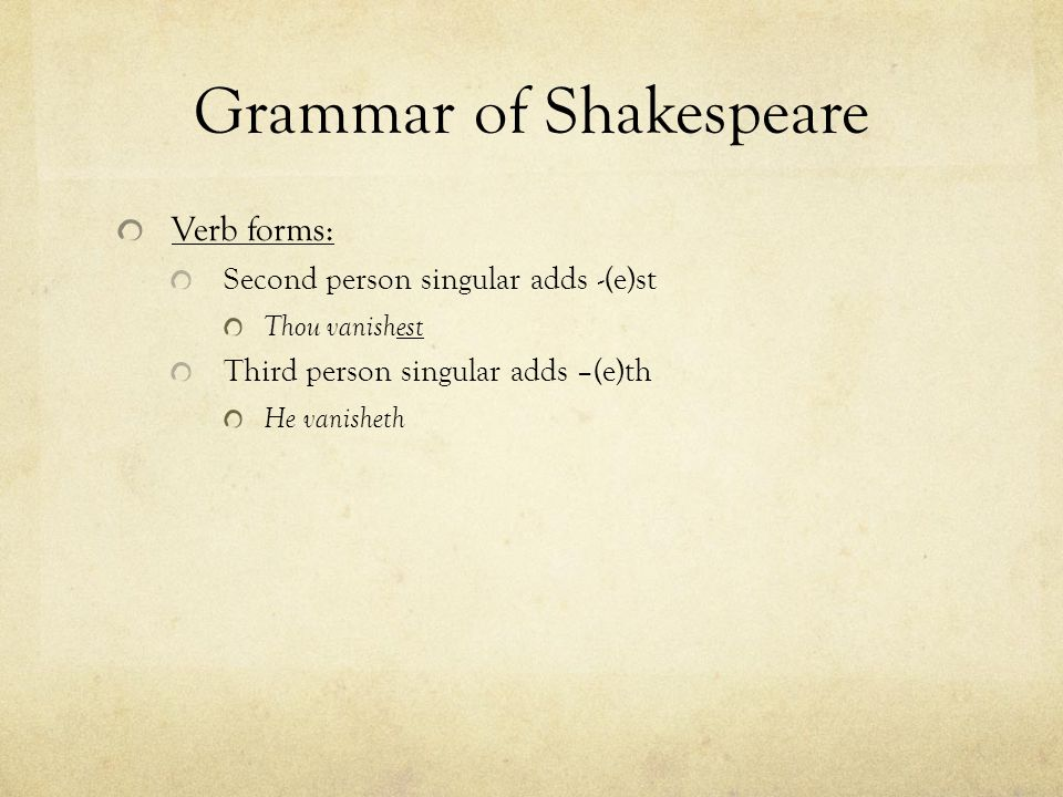 Grammar of Shakespeare Verb forms: Second person singular adds -(e)st Thou vanishest Third person singular adds –(e)th He vanisheth