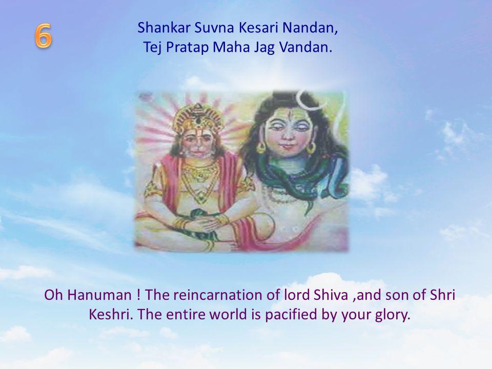 Shankar Suvna Kesari Nandan, Tej Pratap Maha Jag Vandan. Oh Hanuman ! The reincarnation of lord Shiva,and son of Shri Keshri. The entire world is paci