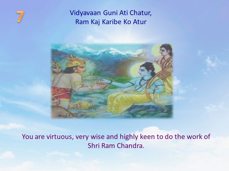 Vidyavaan Guni Ati Chatur, Ram Kaj Karibe Ko Atur You are virtuous, very wise and highly keen to do the work of Shri Ram Chandra.
