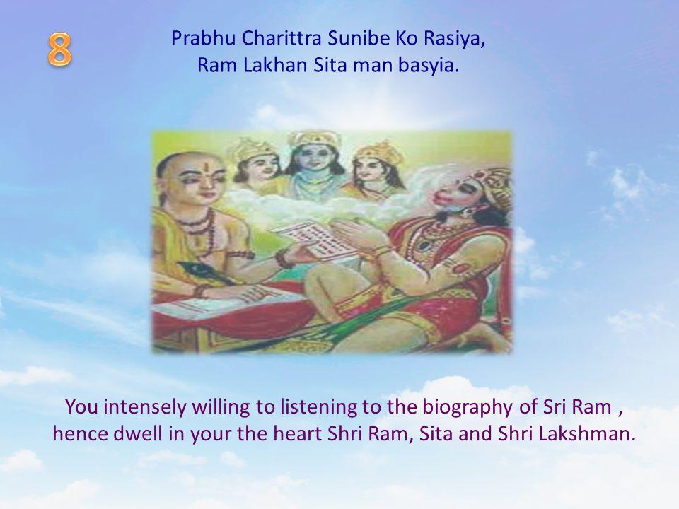 Prabhu Charittra Sunibe Ko Rasiya, Ram Lakhan Sita man basyia. You intensely willing to listening to the biography of Sri Ram, hence dwell in your the