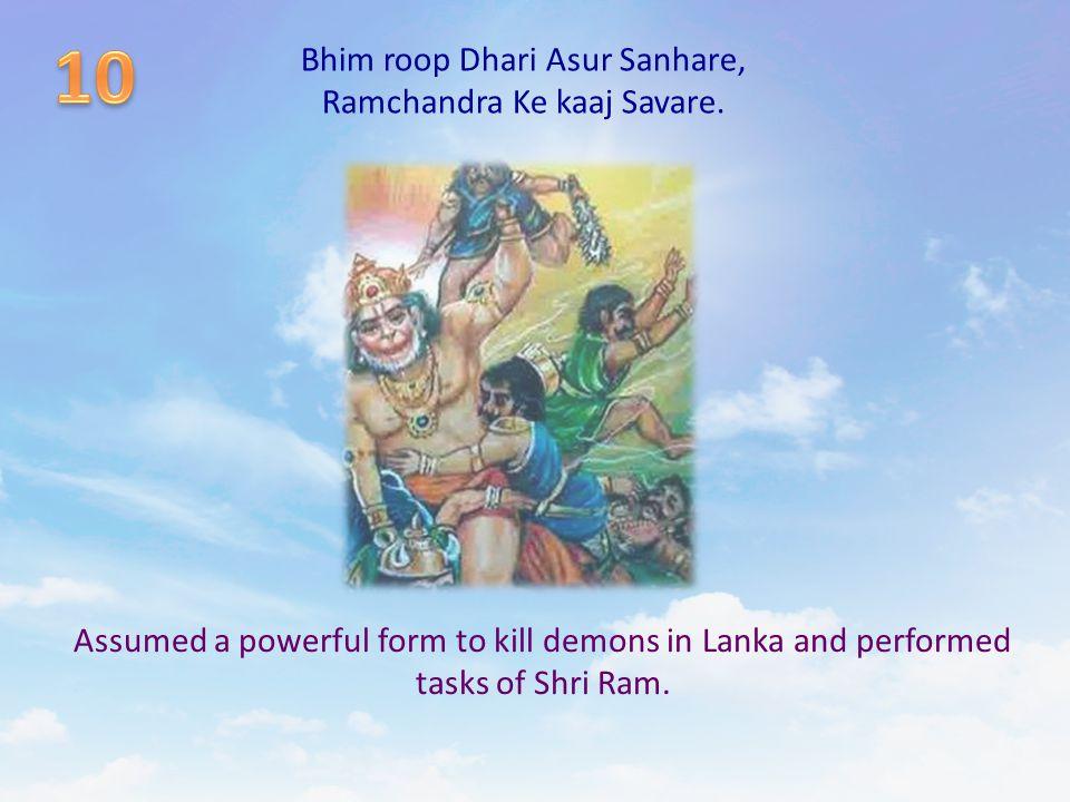 Bhim roop Dhari Asur Sanhare, Ramchandra Ke kaaj Savare. Assumed a powerful form to kill demons in Lanka and performed tasks of Shri Ram.