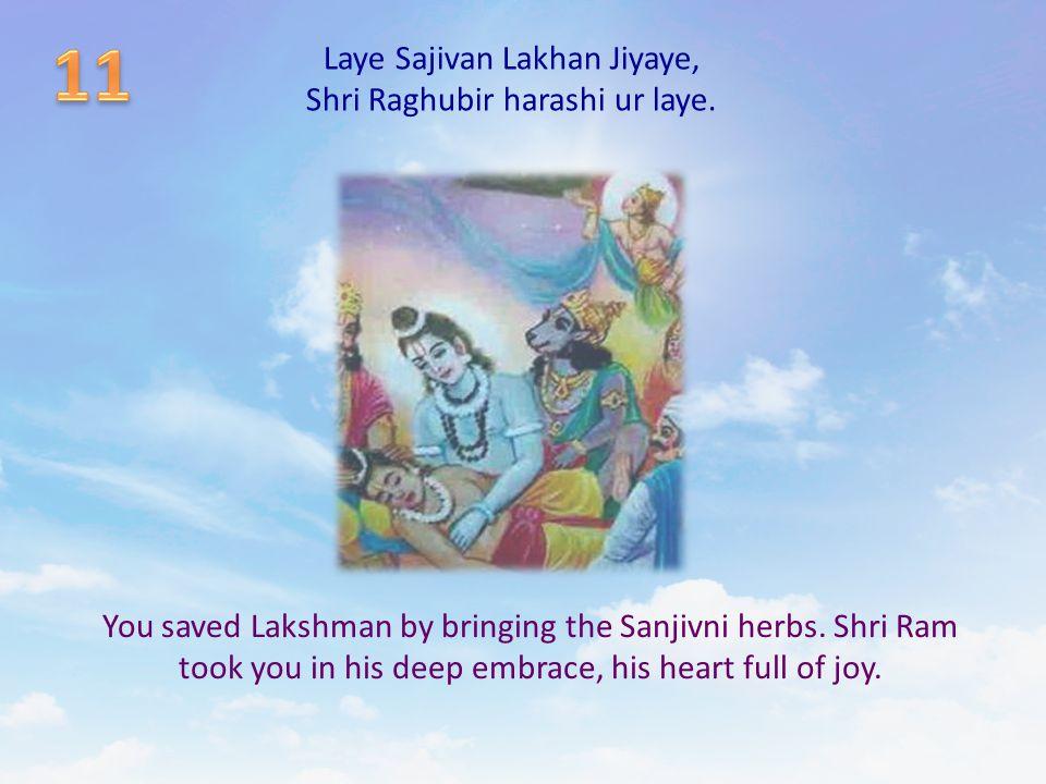 Laye Sajivan Lakhan Jiyaye, Shri Raghubir harashi ur laye. You saved Lakshman by bringing the Sanjivni herbs. Shri Ram took you in his deep embrace, h