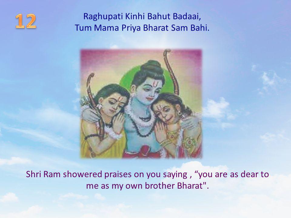 "Raghupati Kinhi Bahut Badaai, Tum Mama Priya Bharat Sam Bahi. Shri Ram showered praises on you saying, ""you are as dear to me as my own brother Bharat"