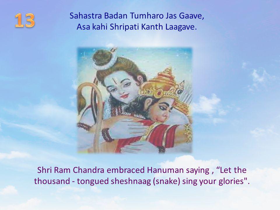 "Sahastra Badan Tumharo Jas Gaave, Asa kahi Shripati Kanth Laagave. Shri Ram Chandra embraced Hanuman saying, ""Let the thousand - tongued sheshnaag (sn"