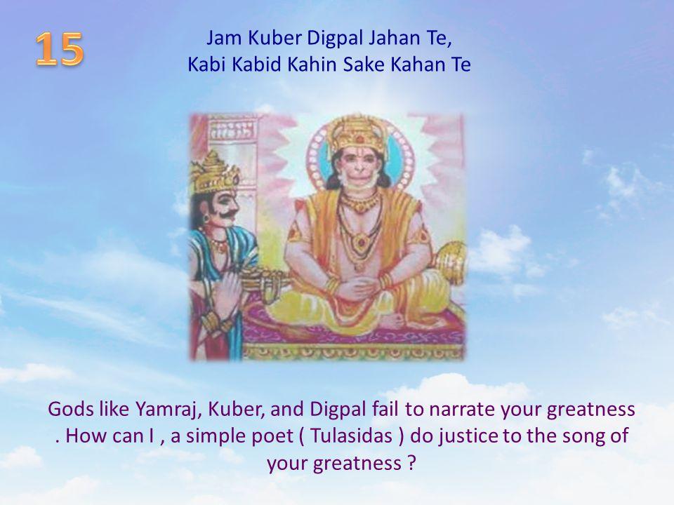 Jam Kuber Digpal Jahan Te, Kabi Kabid Kahin Sake Kahan Te Gods like Yamraj, Kuber, and Digpal fail to narrate your greatness. How can I, a simple poet
