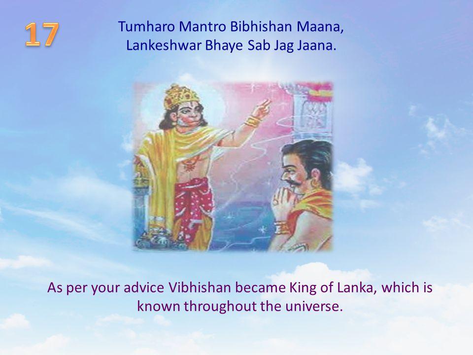 Tumharo Mantro Bibhishan Maana, Lankeshwar Bhaye Sab Jag Jaana. As per your advice Vibhishan became King of Lanka, which is known throughout the unive