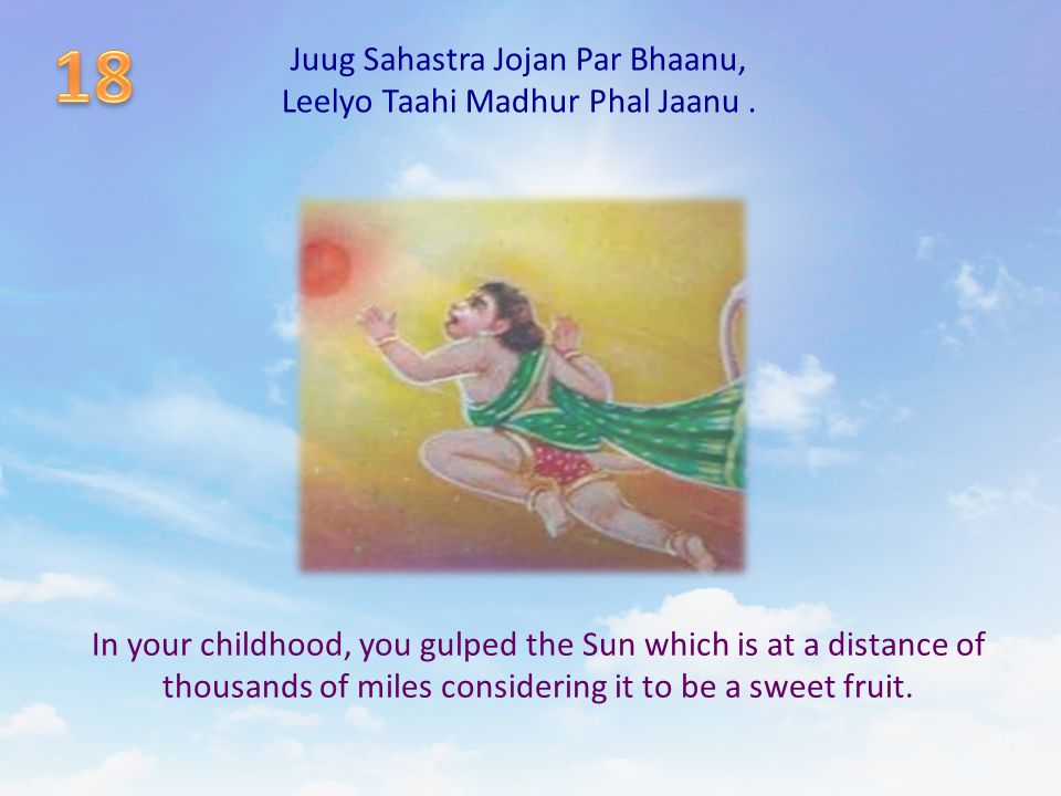 Juug Sahastra Jojan Par Bhaanu, Leelyo Taahi Madhur Phal Jaanu. In your childhood, you gulped the Sun which is at a distance of thousands of miles con