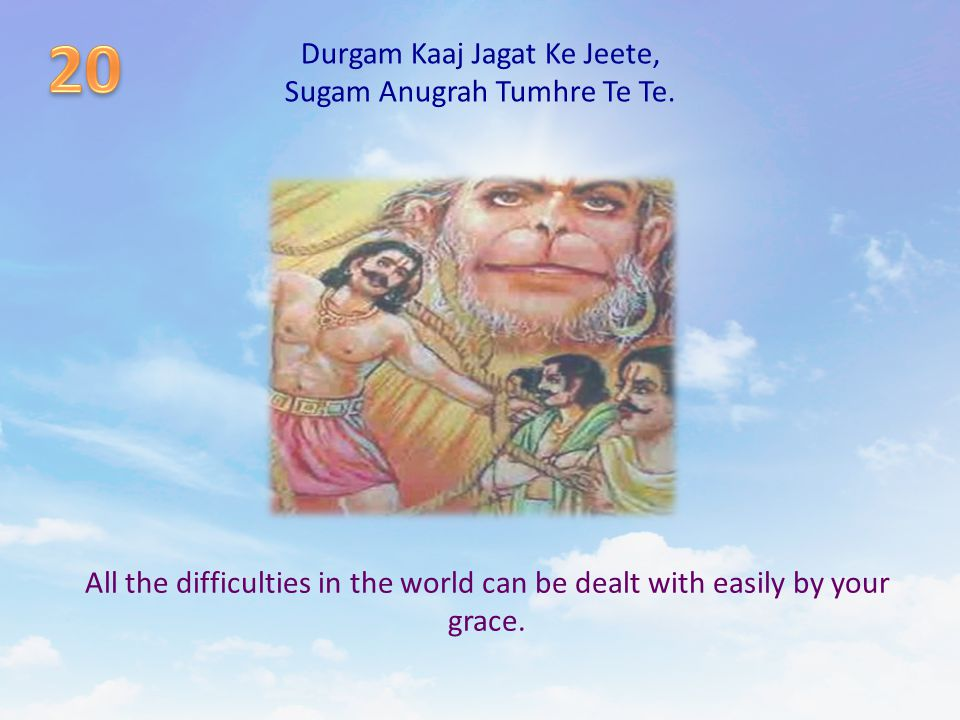 Durgam Kaaj Jagat Ke Jeete, Sugam Anugrah Tumhre Te Te. All the difficulties in the world can be dealt with easily by your grace.