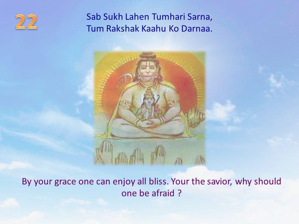 Sab Sukh Lahen Tumhari Sarna, Tum Rakshak Kaahu Ko Darnaa. By your grace one can enjoy all bliss. Your the savior, why should one be afraid ?