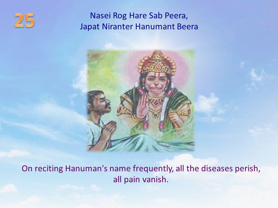 Nasei Rog Hare Sab Peera, Japat Niranter Hanumant Beera On reciting Hanuman's name frequently, all the diseases perish, all pain vanish.