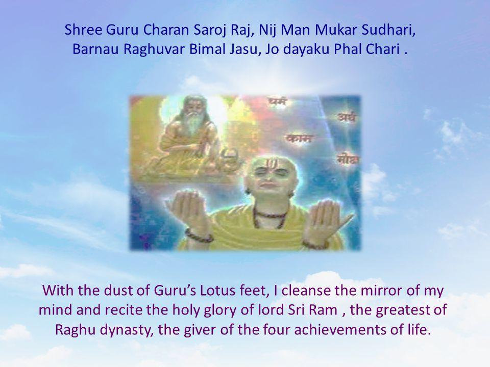 Shree Guru Charan Saroj Raj, Nij Man Mukar Sudhari, Barnau Raghuvar Bimal Jasu, Jo dayaku Phal Chari. With the dust of Guru's Lotus feet, I cleanse th